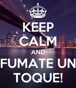 Poster: KEEP CALM AND FUMATE UN TOQUE!