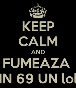 Poster: KEEP CALM AND FUMEAZA  IN 69 UN lol