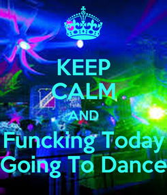 Poster: KEEP CALM AND Funcking Today Going To Dance