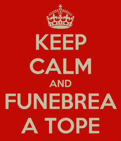 Poster: KEEP CALM AND FUNEBREA A TOPE