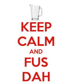 Poster: KEEP CALM AND FUS DAH