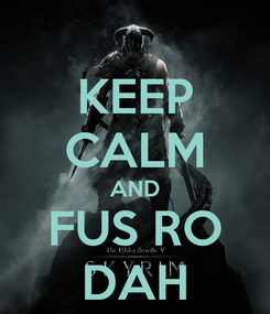 Poster: KEEP CALM AND FUS RO DAH