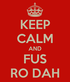 Poster: KEEP CALM AND FUS RO DAH