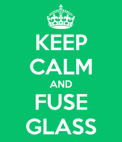 Poster: KEEP CALM AND FUSE GLASS
