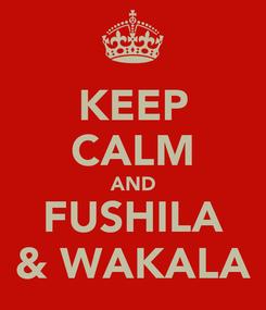 Poster: KEEP CALM AND FUSHILA & WAKALA