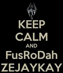 Poster: KEEP CALM AND FusRoDah ZEJAYKAY