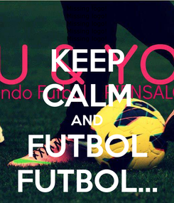 Poster: KEEP CALM AND FUTBOL FUTBOL...