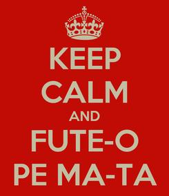 Poster: KEEP CALM AND FUTE-O PE MA-TA