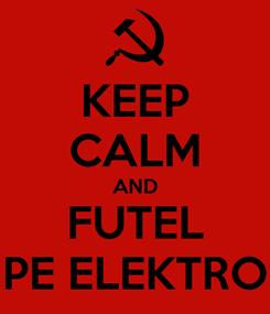 Poster: KEEP CALM AND FUTEL PE ELEKTRO