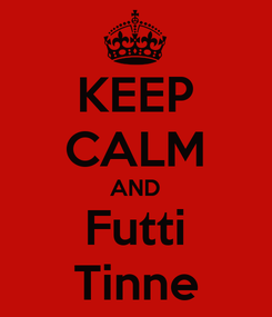 Poster: KEEP CALM AND Futti Tinne