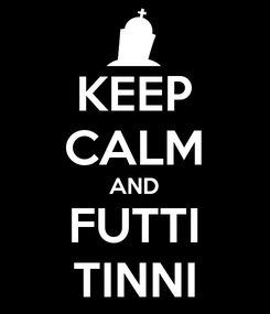Poster: KEEP CALM AND FUTTI TINNI
