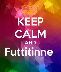 Poster: KEEP CALM AND Futtitinne