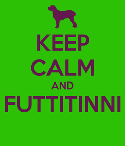 Poster: KEEP CALM AND FUTTITINNI