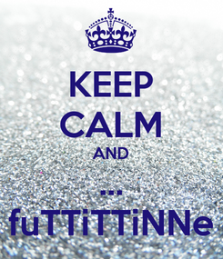 Poster: KEEP CALM AND ... fuTTiTTiNNe