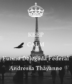 Poster: KEEP CALM AND Futura Delegada Federal Andressa Thayanne