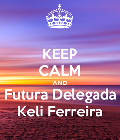 Poster: KEEP CALM AND Futura Delegada Keli Ferreira