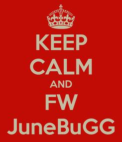Poster: KEEP CALM AND FW JuneBuGG