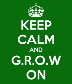 Poster: KEEP CALM AND G.R.O.W ON