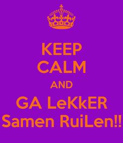 Poster: KEEP CALM AND GA LeKkER Samen RuiLen!!