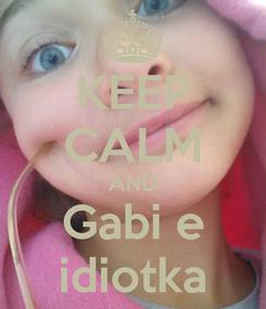Poster: KEEP CALM AND Gabi e idiotka