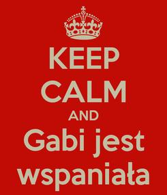 Poster: KEEP CALM AND Gabi jest wspaniała