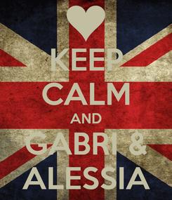 Poster: KEEP CALM AND GABRI & ALESSIA
