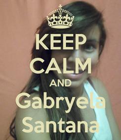 Poster: KEEP CALM AND Gabryela Santana