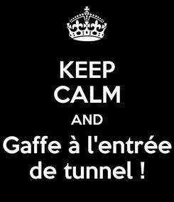 Poster: KEEP CALM AND Gaffe à l'entrée de tunnel !