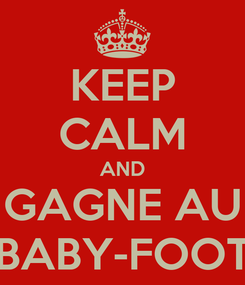 Poster: KEEP CALM AND GAGNE AU BABY-FOOT
