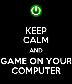Poster: KEEP CALM AND GAME ON YOUR COMPUTER