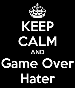 Poster: KEEP CALM AND Game Over Hater