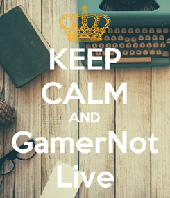 Poster: KEEP CALM AND GamerNot Live