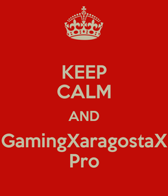 Poster: KEEP CALM AND GamingXaragostaX Pro