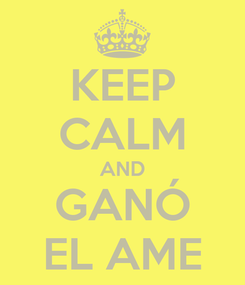 Poster: KEEP CALM AND GANÓ EL AME