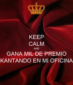 Poster: KEEP CALM AND GANA MIL DE PREMIO KANTANDO EN MI OFICINA