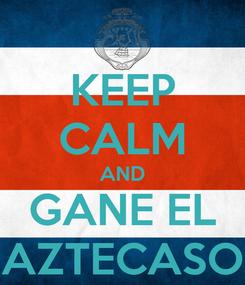 Poster: KEEP CALM AND GANE EL AZTECASO