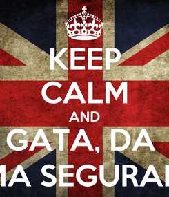 Poster: KEEP CALM AND GATA, DA  UMA SEGURADA