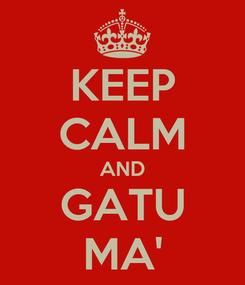 Poster: KEEP CALM AND GATU MA'