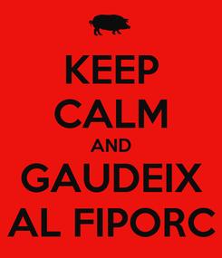 Poster: KEEP CALM AND GAUDEIX AL FIPORC