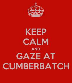 Poster: KEEP CALM AND GAZE AT CUMBERBATCH