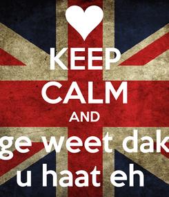 Poster: KEEP CALM AND ge weet dak u haat eh