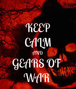 Poster: KEEP CALM AND GEARS OF  WAR