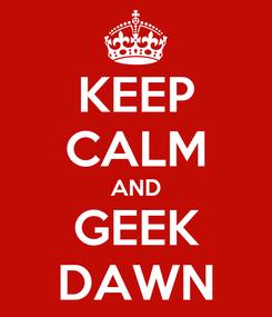 Poster: KEEP CALM AND GEEK DAWN