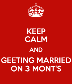 Poster: KEEP CALM AND GEETING MARRIED ON 3 MONT'S