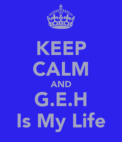 Poster: KEEP CALM AND G.E.H Is My Life