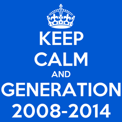 Poster: KEEP CALM AND GENERATION 2008-2014