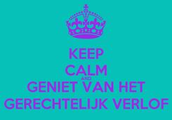 Poster: KEEP CALM AND GENIET VAN HET GERECHTELIJK VERLOF