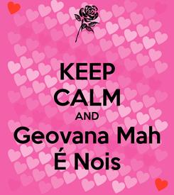 Poster: KEEP CALM AND Geovana Mah É Nois