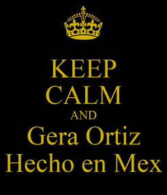 Poster: KEEP CALM AND Gera Ortiz Hecho en Mex