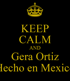 Poster: KEEP CALM AND Gera Ortiz Hecho en Mexico